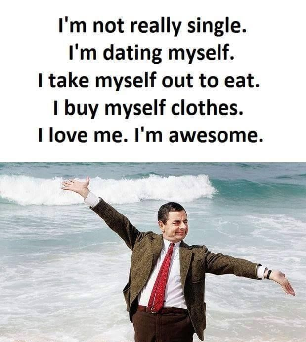 I'm not really single. I'm dating myself. I take myself out to eat. I buy myself clothes. I love me. I'm awesome :D