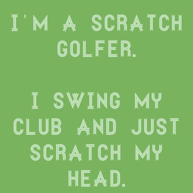 I AM a scratch golfer!                                                                                                                                                                                 More