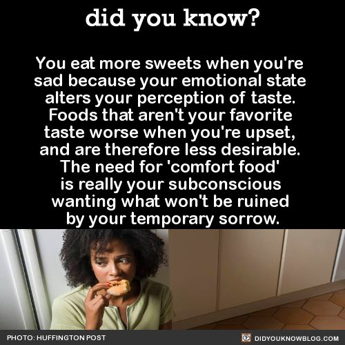 You eat more sweets when you're sad because your emotional state alters your perception of taste. Foods that aren't your favorite taste worse when you're upset, and less desirable. The need for comfort food is really your subconscious wanting what won't be ruined by your temporary worrow.