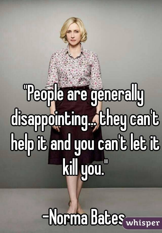 """""""People are generally disappointing... they can't help it and you can't let it kill you.""""  -Norma Bates"""