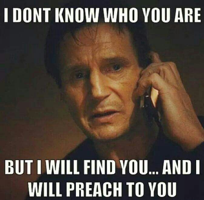 """Picture of Liam Neeson from the movie, """"Taken,"""" above the words, """"I don't know who you are, but I will find you... and I will preach to you."""""""