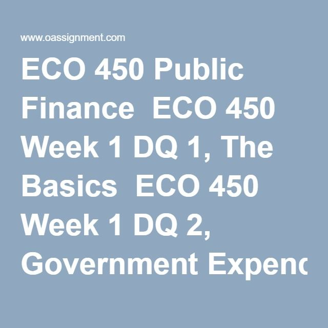 ECO 450 Public Finance  ECO 450 Week 1 DQ 1, The Basics  ECO 450 Week 1 DQ 2, Government Expenditures  ECO 450 Week 2 DQ 1, Markets and Efficiency  ECO 450 Week 2 DQ 2, Externalities  ECO 450 Week 3 DQ 1, Public versus Private Goods  ECO 450 Week 3 DQ 2, The Political Process   ECO 450 Week 4 DQ 1, Cost Benefit Analysis  ECO 450 Week 4 DQ 2, Government Assistance Programs  ECO 450 Week 5 DQ 1, Retirement and the Social Security System  ECO 450 Week 5 DQ 2, The U.S. Health Care Dilemma  ECO…