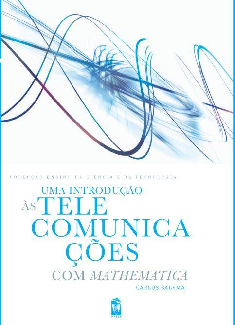 UMA INTRODUÇÃO ÀS TELECOMUNICAÇÕES COM MATHEMATICA  Autor:  CARLOS SALEMA  ISBN:  978-972-8469-73-3