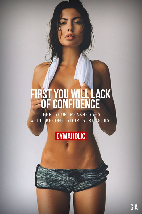 First, You Will Lack Of ConfidenceThen your weaknesses will become your strengths.http://www.gymaholic.co