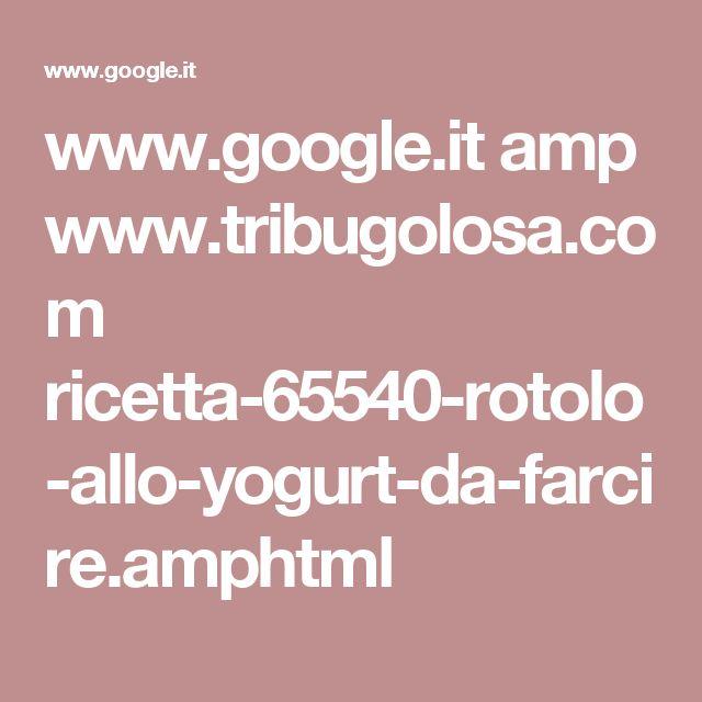 www.google.it amp www.tribugolosa.com ricetta-65540-rotolo-allo-yogurt-da-farcire.amphtml