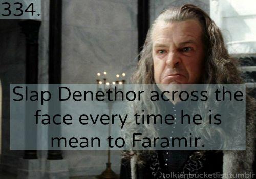 334. Slap Denethor across the face every time he is mean to Faramir