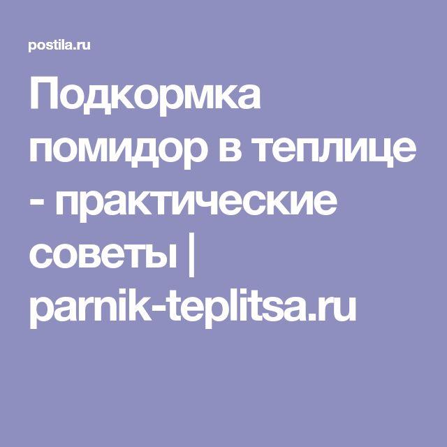 Подкормка помидор в теплице - практические советы   parnik-teplitsa.ru
