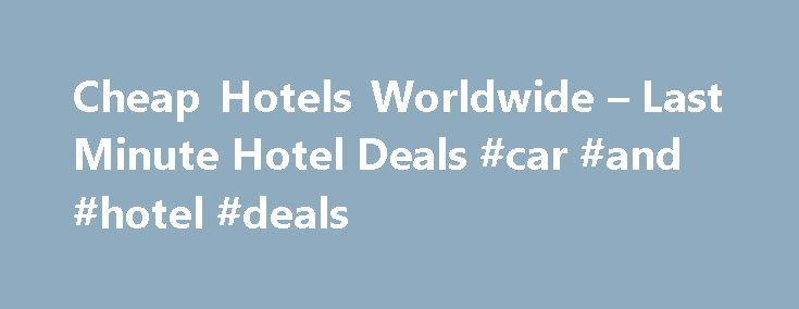 Cheap Hotels Worldwide – Last Minute Hotel Deals #car #and #hotel #deals http://travel.nef2.com/cheap-hotels-worldwide-last-minute-hotel-deals-car-and-hotel-deals/  #cheapest hotel # Sidney Searching, Comparing and Finding Hotel Deals Hotels-AllOver.com is a hotel price comparison website. Hotels-AllOver.com finds the best prices for cheap hotels worldwide. The site searches everywhere in the world to find cheap hotels, hostels, guest houses, villas, etc. It allows users to instantly compare…