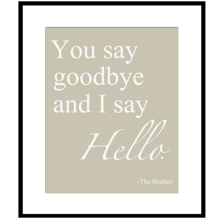 You Say Goodbye and I Say Hello - 8 x 10 Beatles Quote Print - Taupe, Gray, Moss Green, Pale Teal, and More. $20.00, via Etsy.