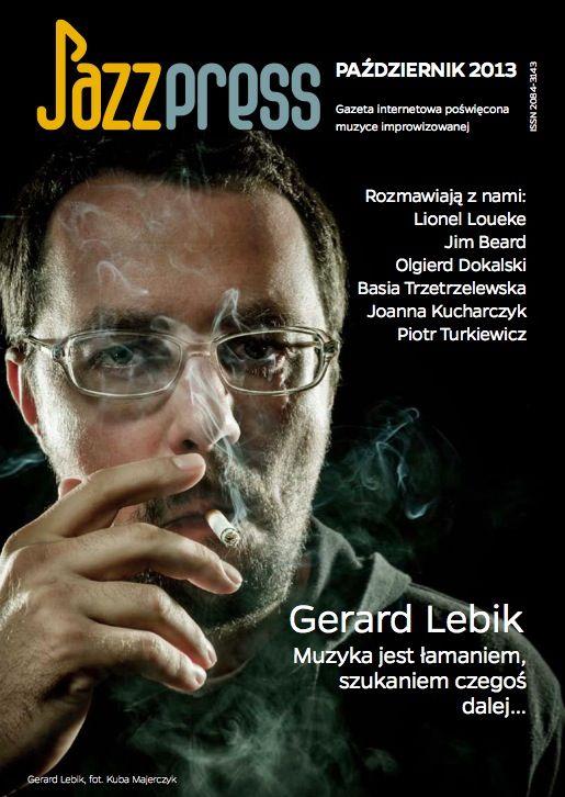 Gerard Lebik - JazzPRESS październik 2013 Rozmawiają z nami: Lionel Loueke, Jim Beard, Olgierd Dokalski, Basia Trzetrzelewska, Joanna Kucharczyk, Piotr Turkiewicz
