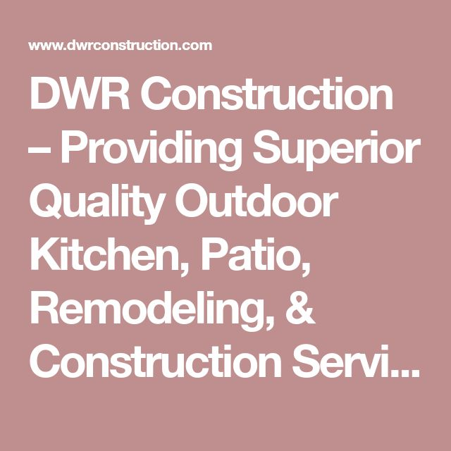 Dwr Construction Providing Superior Quality Outdoor Kitchen Patio Remodeling Construction Services Remodel Outdoor Kitchen Construction Services