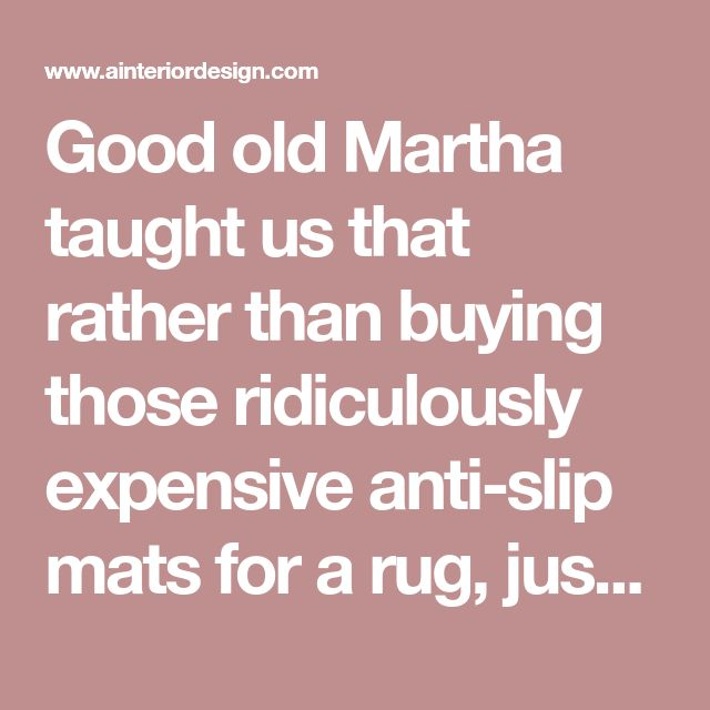 Good old Martha taught us that rather than buying those ridiculously expensive anti-slip mats for a rug, just turn it over and run a few lines of acrylic-latex caulk every 6 inches or so. Let dry and flip over and your rug wont be going anywhere! - A Interior Design