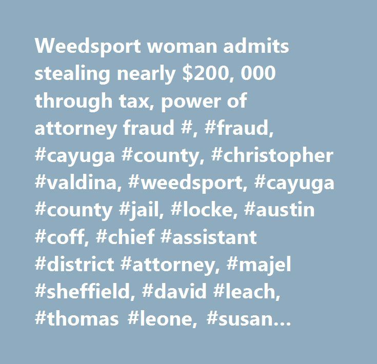 Weedsport woman admits stealing nearly $200, 000 through tax, power of attorney fraud #, #fraud, #cayuga #county, #christopher #valdina, #weedsport, #cayuga #county #jail, #locke, #austin #coff, #chief #assistant #district #attorney, #majel #sheffield, #david #leach, #thomas #leone, #susan #king, #crime, #law, #criminal #law, #count, #ada #christopher #valdina…