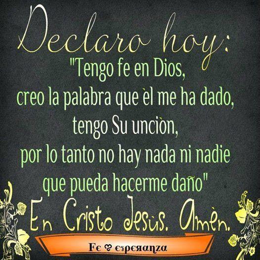 """Declara hoy: """"Tengo fe en Dios, creo la palabra que Él me ha dado, tengo Su unción, por lo cual avanzaré y conquistaré, nada ni nadie puede hacerte daño...lo declaro en Cristo JESÚS. Amén"""