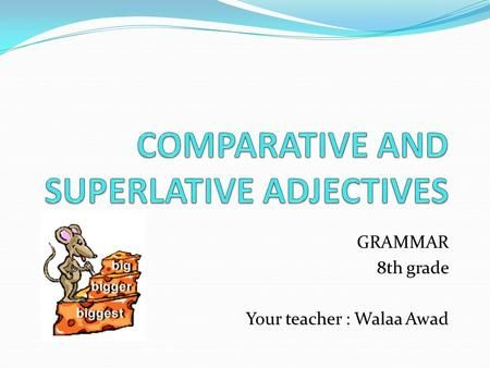 GRAMMAR 8th grade Your teacher : Walaa Awad. We use the comparative to compare two people, places or things. Short adjective + ER. old  older young >