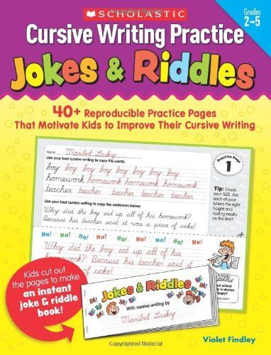 Cursive Writing Practice: Jokes & Riddles: 40+ Reproducible Practice Pages That Motivate Kids to Improve Their Cursive Writing by Violet Findley, http://www.amazon.com/dp/0545227526/ref=cm_sw_r_pi_dp_imXVrb0W1FEDD