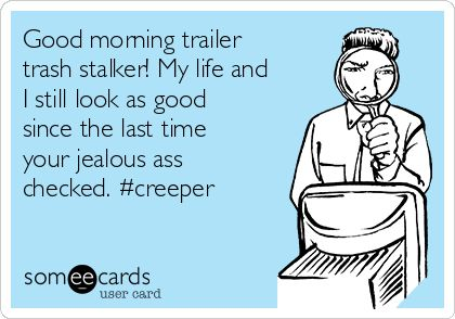 Good morning trailer trash stalker! My life and I still look as good since the last time your jealous ass checked. #creeper