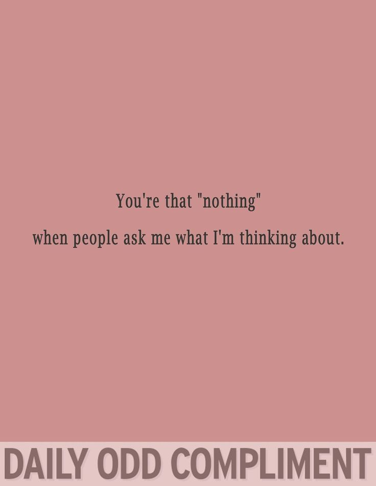 """You're """"that nothing"""" when people ask me what I'm thinking about."""