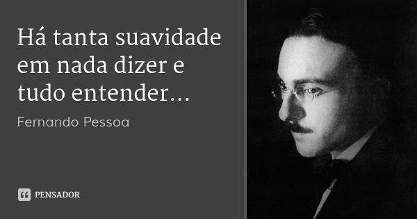 Há tanta suavidade em nada dizer e tudo entender... — Fernando Pessoa