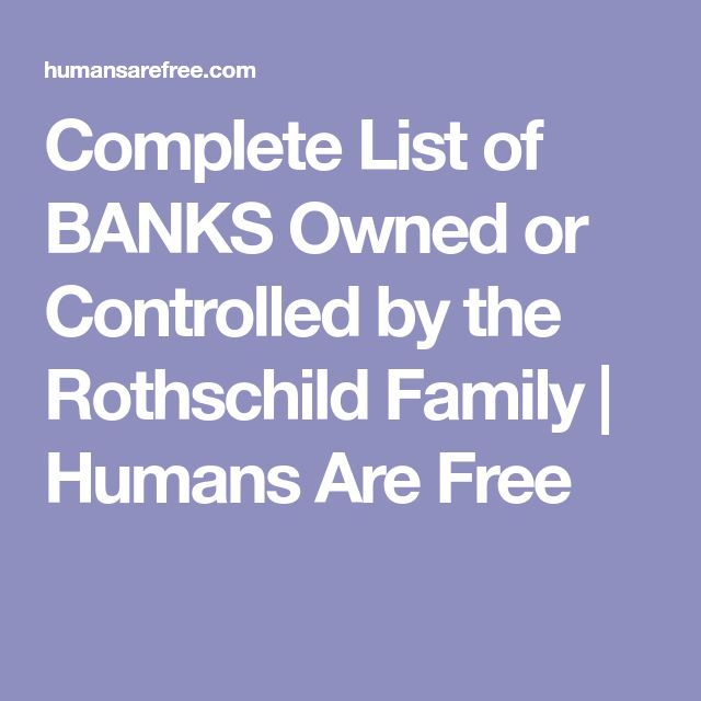 Complete List of BANKS Owned or Controlled by the Rothschild Family   Humans Are Free