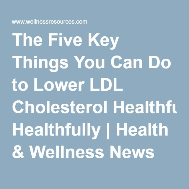 The Five Key Things You Can Do to Lower LDL Cholesterol Healthfully | Health & Wellness News