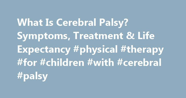 What Is Cerebral Palsy? Symptoms, Treatment & Life Expectancy #physical #therapy #for #children #with #cerebral #palsy http://south-carolina.nef2.com/what-is-cerebral-palsy-symptoms-treatment-life-expectancy-physical-therapy-for-children-with-cerebral-palsy/  # What Is Cerebral Palsy (CP)? Patient Comments Share Your Story Cerebral palsy (CP) is an umbrella term for a group of disorders affecting body movement, balance, and posture. Loosely translated, cerebral palsy means brain paralysis…
