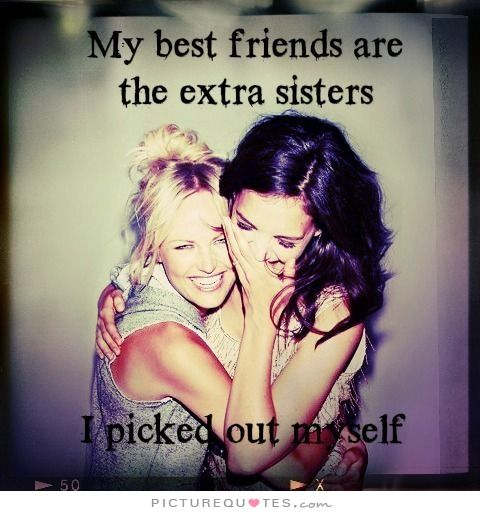 My best friends are the extra sisters I picked out myself. Picture Quotes.