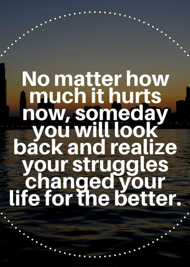 """No matter how much it hurts now, someday you will look back and realize your struggles changed your life for the better."""