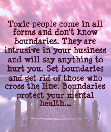 ... boundaries and hurting you. Toxic people know no boundaries. They have