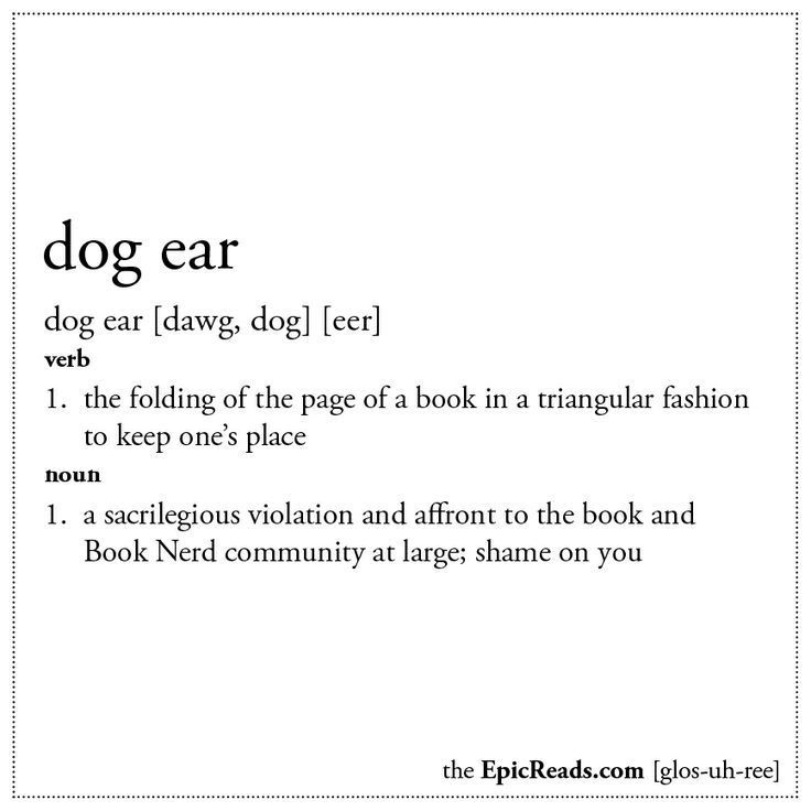 Dog Ear: (v.) The folding of the page of a book in a triangular fashion to keep one's place. (n.) A sacrilegious violation and affront to the book and Book Nerd community at large; shame on you.