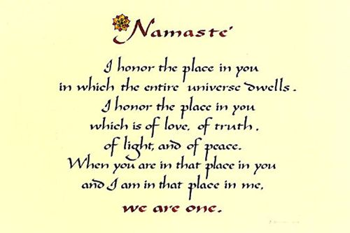 My yoga teacher gave us this on a handout, years ago. I still have it. It is one of the most powerful, beautiful and true things I have ever read. She also reminded us to honor that place in OURSELVES. :) (My teacher was MARVELOUS) :)