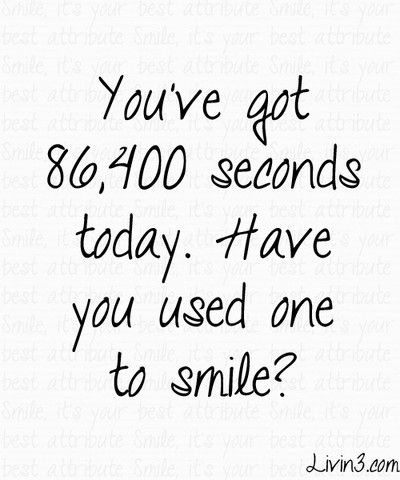 You've got 86.400 seconds today. Have you used one to smile ? quote