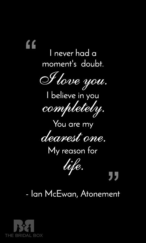 A timeless love quote and one of the most popular lines from Ian McEwan's novel Atonement. A quote that is both romantic and heart touchingly emotional. A very beautiful love quotes for him that you must share with your lover. #love #quotes #lovequotes