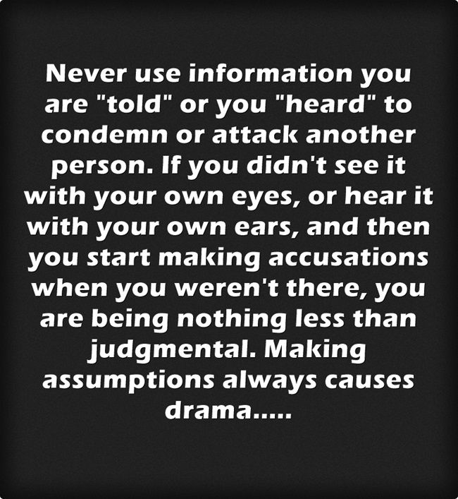 """So true! Just because someone tells you something about another person, doesn't make it true! Especially when you are dealing with a frustrated or angry person! This happens all the time when people split up. One will bitch about the other and people to tend to believe everything they hear, when they weren't even there to witness anything. People always gripe and vent their """"perceptions"""" and perceptions are not facts! Stop being judgmental people who do this!"""
