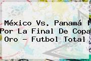 http://tecnoautos.com/wp-content/uploads/imagenes/tendencias/thumbs/mexico-vs-panama-por-la-final-de-copa-oro-futbol-total.jpg Mexico Vs Panama. México vs. Panamá | Por la Final de Copa Oro - Futbol Total, Enlaces, Imágenes, Videos y Tweets - http://tecnoautos.com/actualidad/mexico-vs-panama-mexico-vs-panama-por-la-final-de-copa-oro-futbol-total/