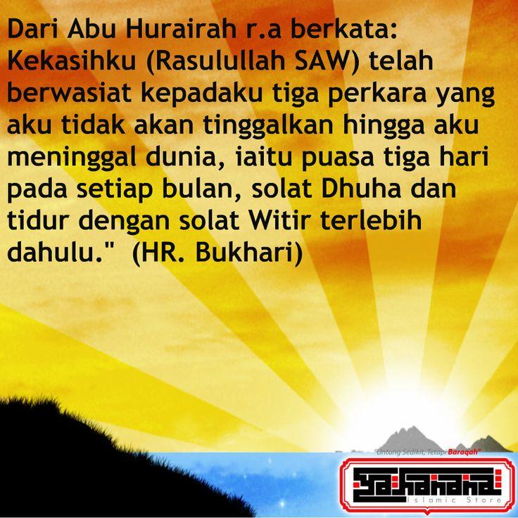 """Dari Abu Hurairah r.a berkata: Kekasihku (Rasulullah SAW) telah  berwasiat kepadaku tiga perkara yang aku tidak akan tinggalkan hingga aku  meninggal dunia, iaitu puasa tiga hari  pada setiap bulan, solat Dhuha dan  tidur dengan solat Witir terlebih  dahulu.""""  (HR. Bukhari)"""
