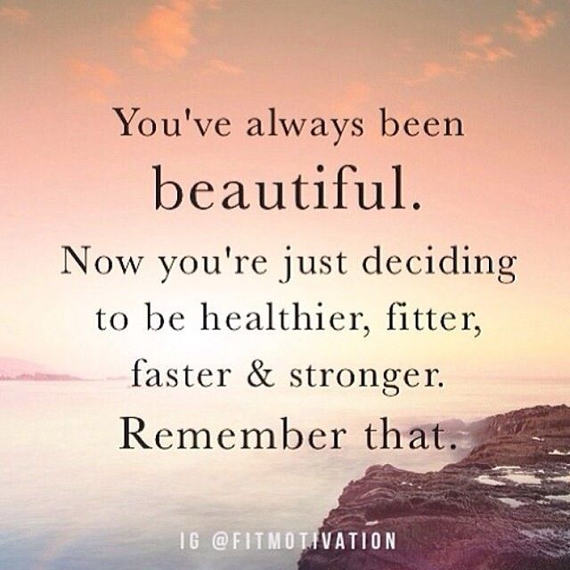 """You've always been beautiful. Now you're just deciding to be healthier, fitter, faster, and stronger. Remember that."""