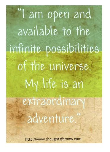 I am open and available to the infinite possibilities of the universe.
