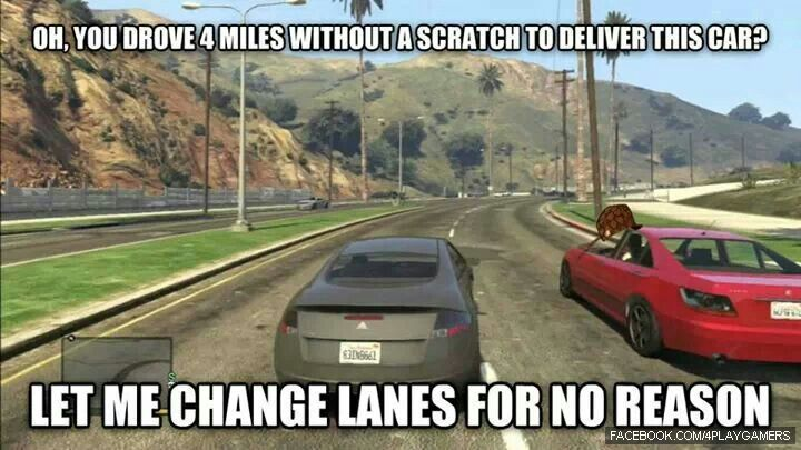 GTA V. So true ugh!  I fucking hate that. Or they hard turn at the last possible second into the turning lane at a traffic light. You see me coming. I know you do. Watch the fuck out.