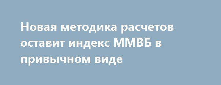 Новая методика расчетов оставит индекс ММВБ в привычном виде http://krok-forex.ru/news/?adv_id=8787 Методика расчета индексов ММВБ и РТС изменится в декабре текущего года. Соответствующий документ уже зарегистрирован в Центробанке. Новым в механизме будет учет коэффициента ликвидности. Это позволит сократить долю спекулятивных движений в низколиквидных ценных бумагах, что очистит рынок от нежелательных колебаний.   Речь идет о том, чтобы расчет коэффициента ликвидности, который будет…