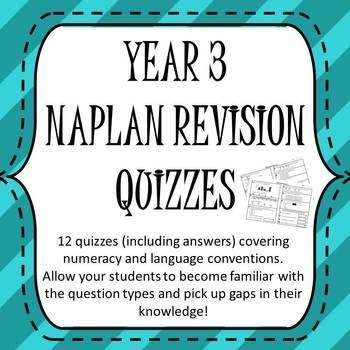 NAPLAN Revision Quizzes These 12 quizzes can be used one per day until NAPLAN in term 2 or one per week from the start of the year to revise all the concepts year 3 students need to know. They allow students to become familiar with the question structure providing them with the fullest chance to display their ability in the test.