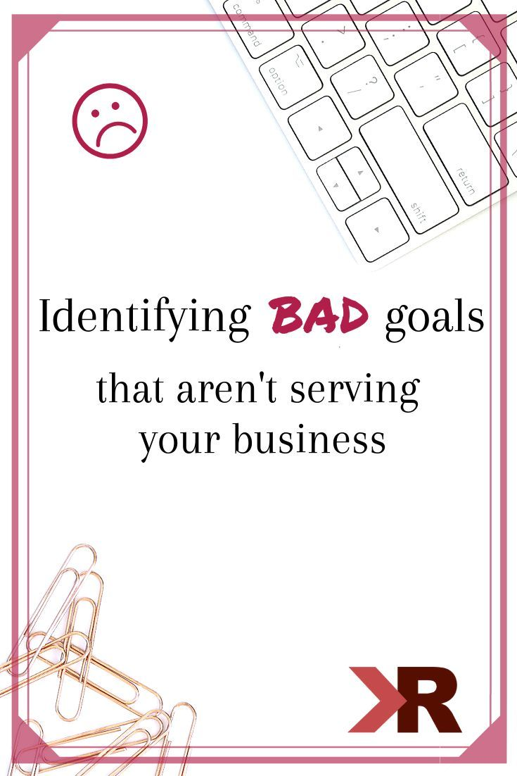 Identifying Goals That Don T Serve Your Business Setting Bad