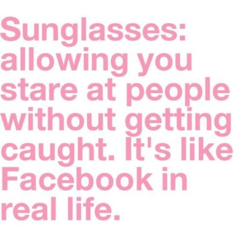 sometimes i accidentally do it with my real glasses on and then i realize that the people i am looking at can see me staring at them...: Giggle, Real Life, Quotes, Truth, So True, Funny Stuff, Funnies, Sunglasses