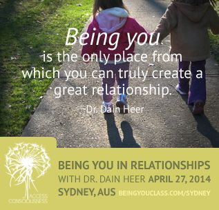Being you, is the only place from which you can truly create a great relationship. ~Dr. Dain Heer #quote