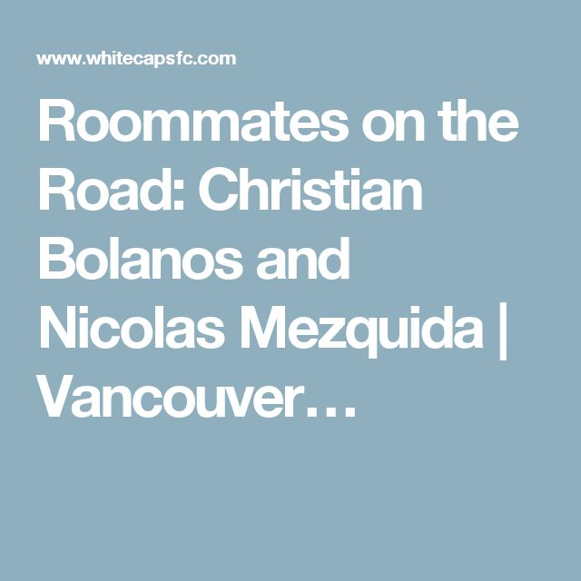 Roommates on the Road: Christian Bolanos and Nicolas Mezquida   Vancouver…