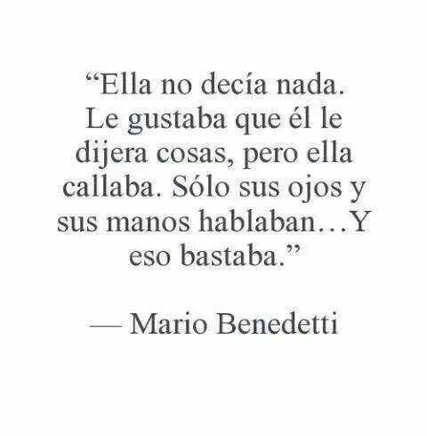 Ella no decía nada. Le gustaba que él le dijera cosas, pero ella callaba. sólo sus ojos y sus manos hablaban... Y eso bastaba. Mario Benedetti