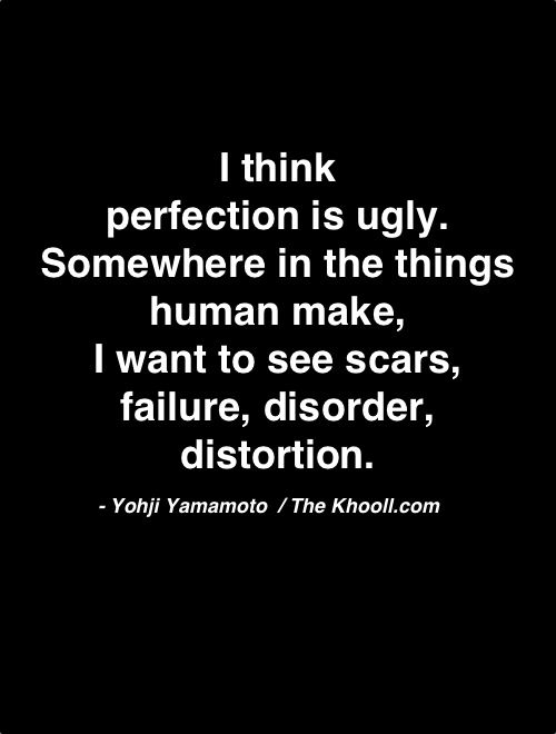 """""""I think Perfection is ugly. Somewhere in the things human make, I want to see scars, failure, disorder, distortion.""""—Yohji Yamamoto"""