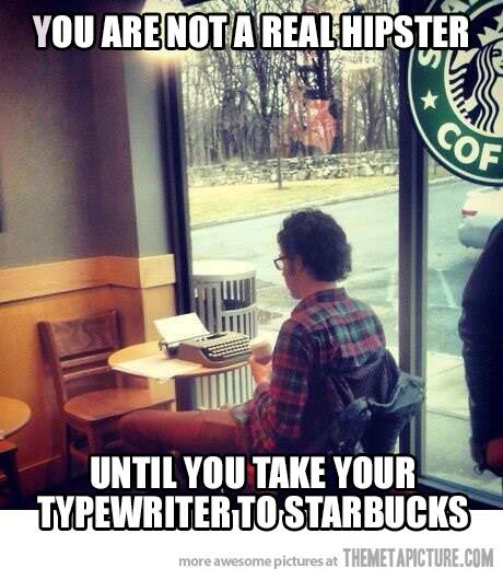 Lie. You aren't a hipster until you take your typewriter to an independent coffee shop and ask about the origin of the coffee, how much the workers were paid, and how it was processed.