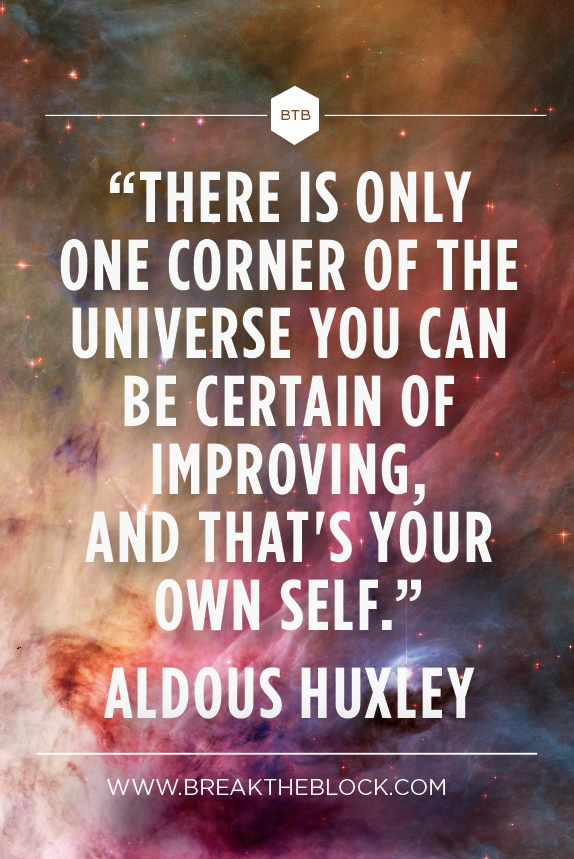 """There is only one corner of the universe you can be certain of improving, and that;s your own self."" ~ Aldous Huxley"