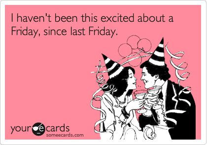 Funny Weekend Ecard: I haven't been this excited about a Friday, since last Friday.
